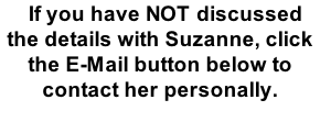 If you have NOT discussed the details with Suzanne, click the E-Mail button below to contact her personally.